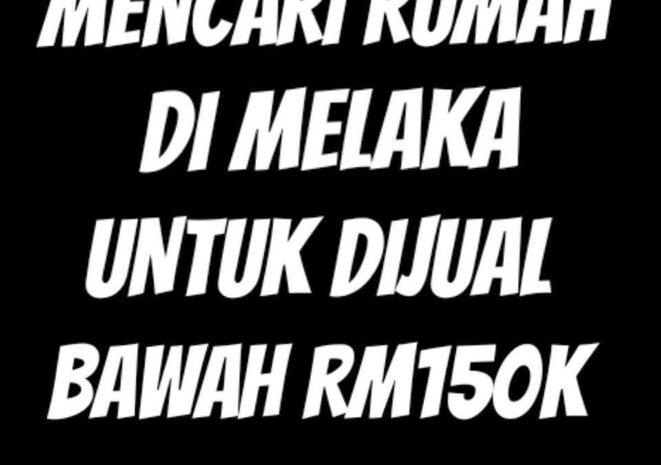 MENCARI RUMAH DI MELAKA UNTUK DIJUAL BAWAH RM150K
